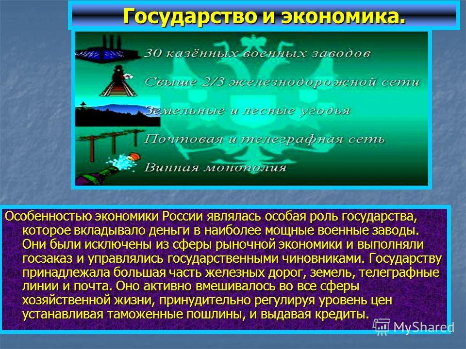 Государство и экономика. Особенностью экономики России являлась особая роль государства, которое вкладывало деньги в наиболее мощные военные заводы. Они были исключены из сферы рыночной экономики и выполняли госзаказ и управлялись государственными чи