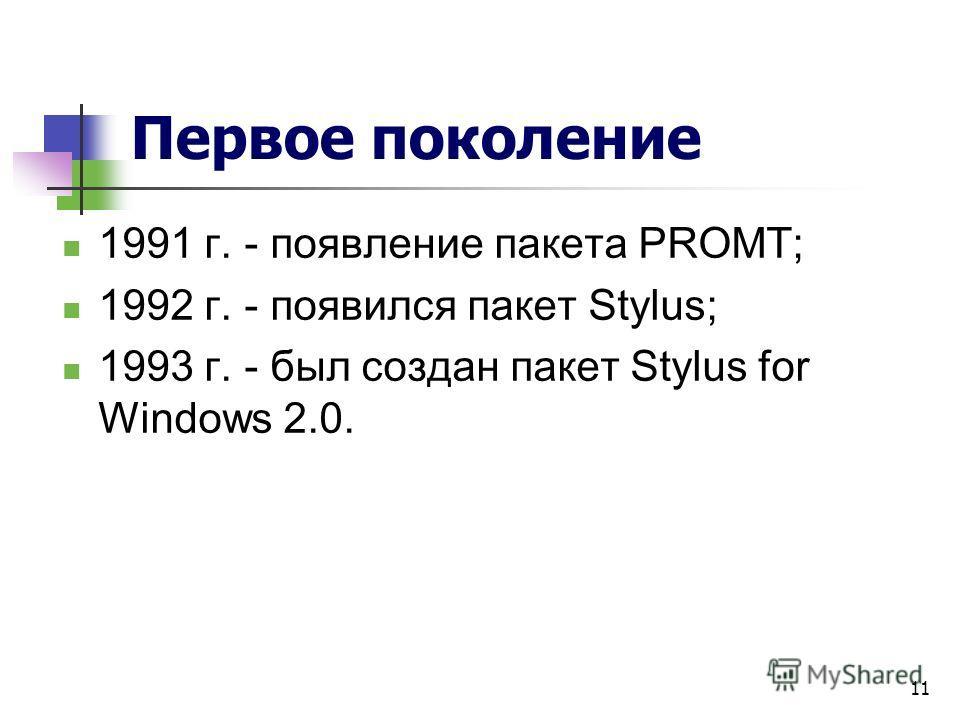 11 Первое поколение 1991 г. - появление пакета PROMT; 1992 г. - появился пакет Stylus; 1993 г. - был создан пакет Stylus for Windows 2.0.