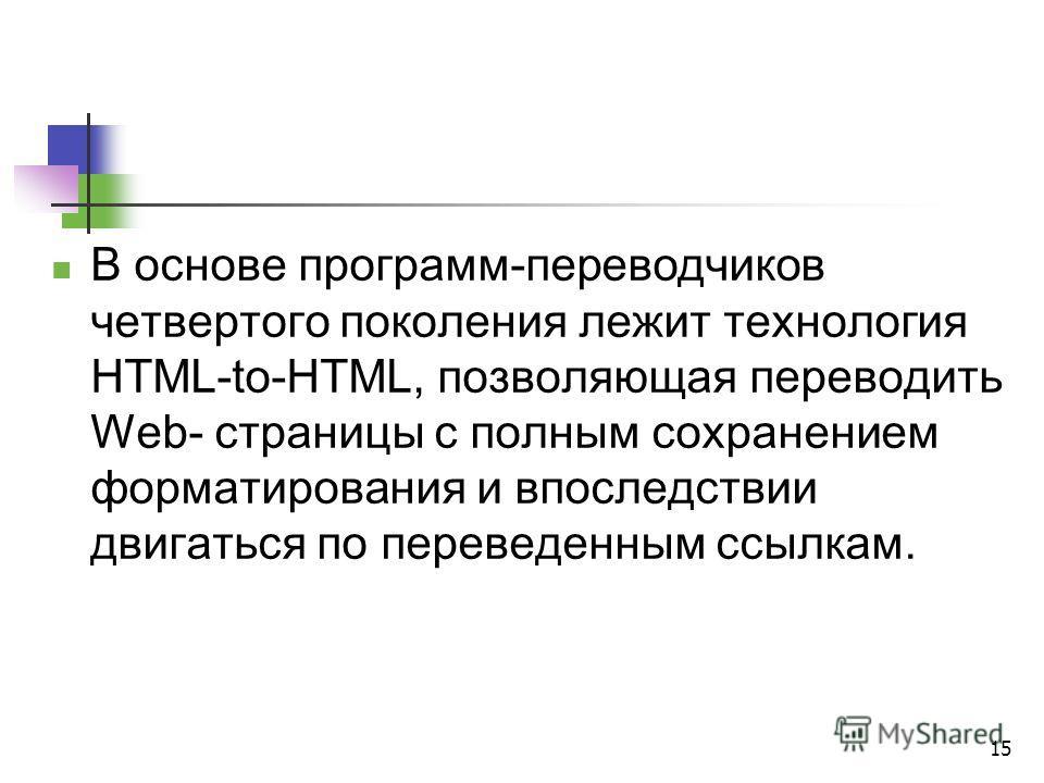 15 В основе программ-переводчиков четвертого поколения лежит технология HTML-to-HTML, позволяющая переводить Web- страницы с полным сохранением форматирования и впоследствии двигаться по переведенным ссылкам.