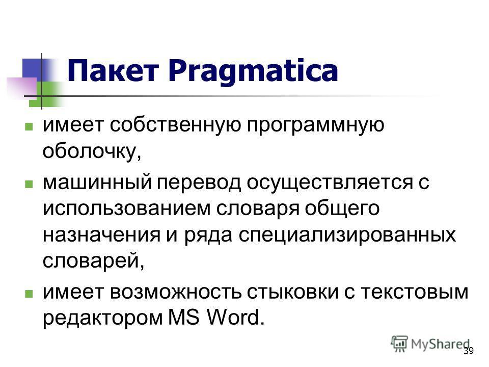 39 Пакет Pragmatica имеет собственную программную оболочку, машинный перевод осуществляется с использованием словаря общего назначения и ряда специализированных словарей, имеет возможность стыковки с текстовым редактором MS Word.
