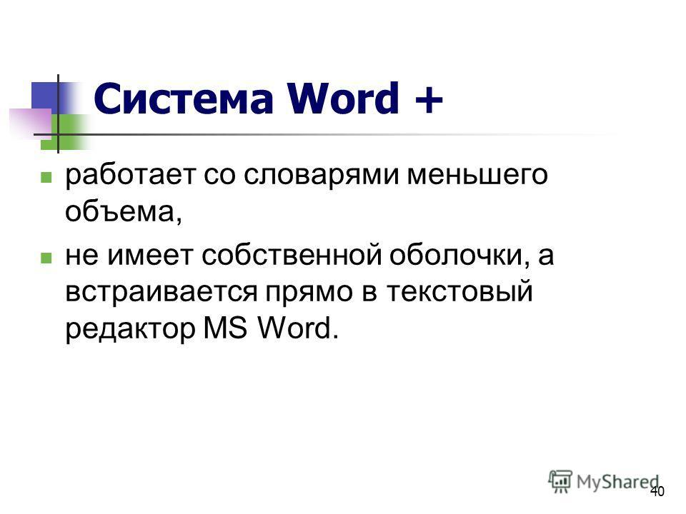 40 Система Word + работает со словарями меньшего объема, не имеет собственной оболочки, а встраивается прямо в текстовый редактор MS Word.