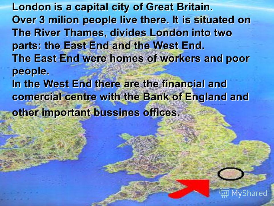 London is a capital city of Great Britain. Over 3 milion people live there. It is situated on The River Thames, divides London into two parts: the East End and the West End. The East End were homes of workers and poor people. In the West End there ar