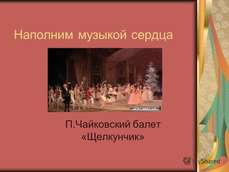 Наполним музыкой сердца П.Чайковский балет «Щелкунчик»