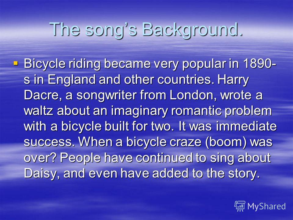 The songs Background. Bicycle riding became very popular in 1890- s in England and other countries. Harry Dacre, a songwriter from London, wrote a waltz about an imaginary romantic problem with a bicycle built for two. It was immediate success. When