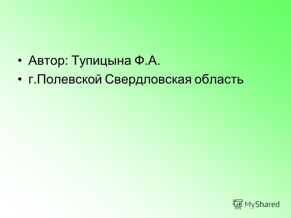 Автор: Тупицына Ф.А. г.Полевской Свердловская область