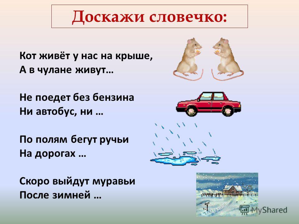 Доскажи словечко: Кот живёт у нас на крыше, А в чулане живут… Не поедет без бензина Ни автобус, ни … По полям бегут ручьи На дорогах … Скоро выйдут муравьи После зимней …