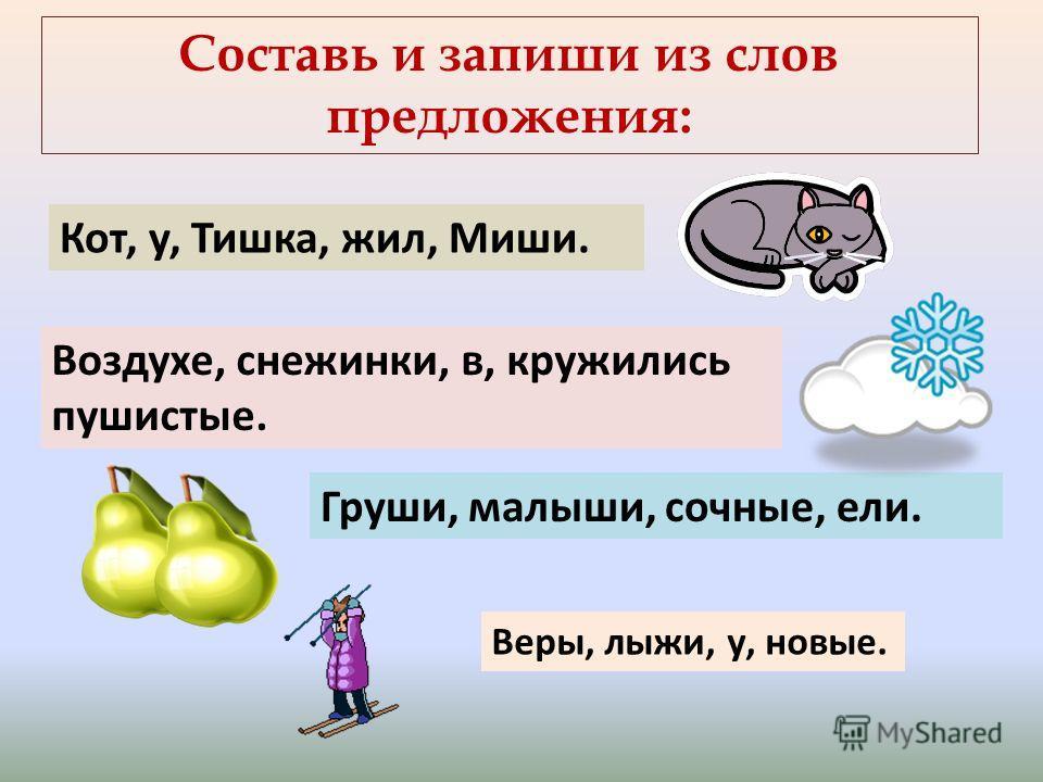 Составь и запиши из слов предложения: Кот, у, Тишка, жил, Миши. Воздухе, снежинки, в, кружились пушистые. Груши, малыши, сочные, ели. Веры, лыжи, у, новые.