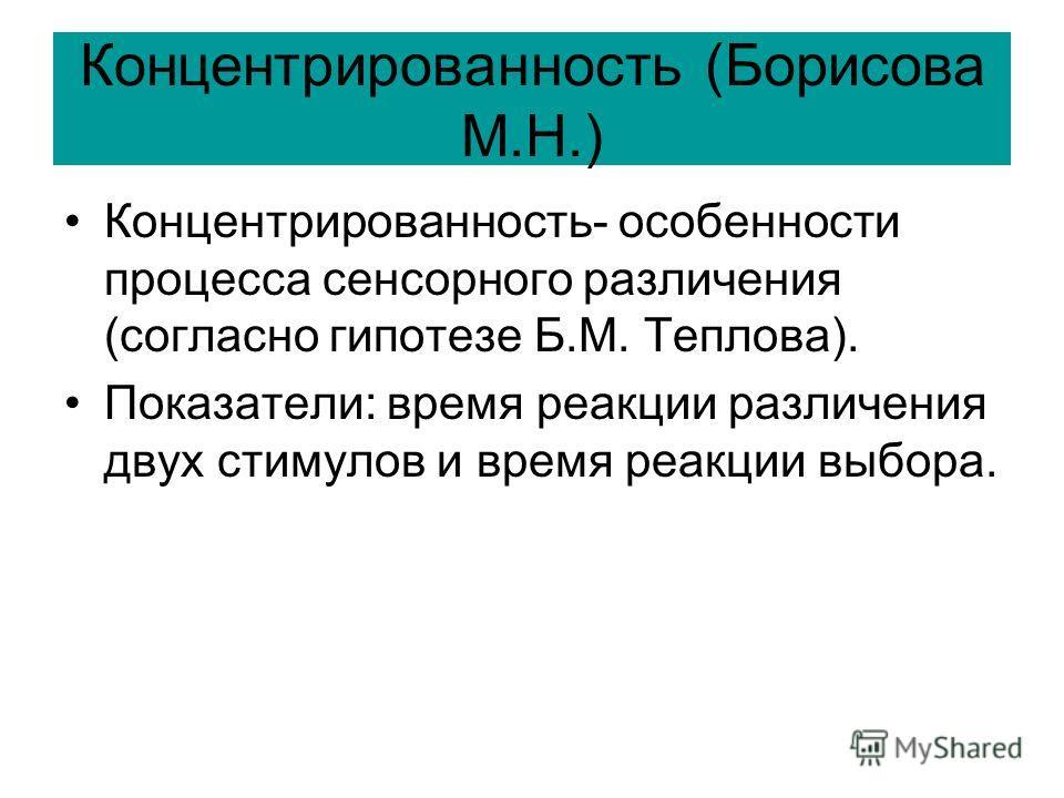 Концентрированность (Борисова М.Н.) Концентрированность- особенности процесса сенсорного различения (согласно гипотезе Б.М. Теплова). Показатели: время реакции различения двух стимулов и время реакции выбора.