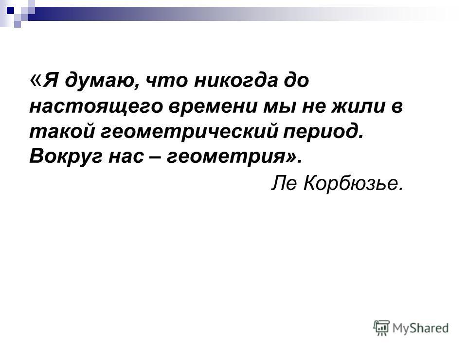 « Я думаю, что никогда до настоящего времени мы не жили в такой геометрический период. Вокруг нас – геометрия». Ле Корбюзье.