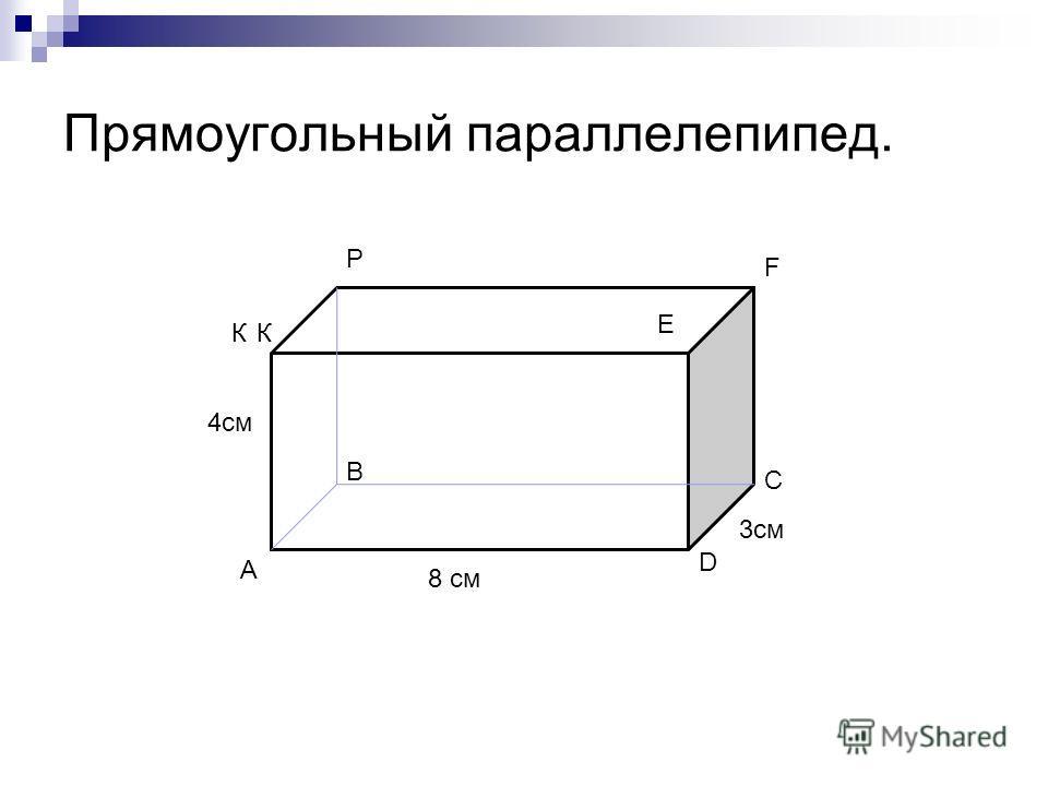 Прямоугольный параллелепипед. 8 см 4см 3см А С В D К Р E F К