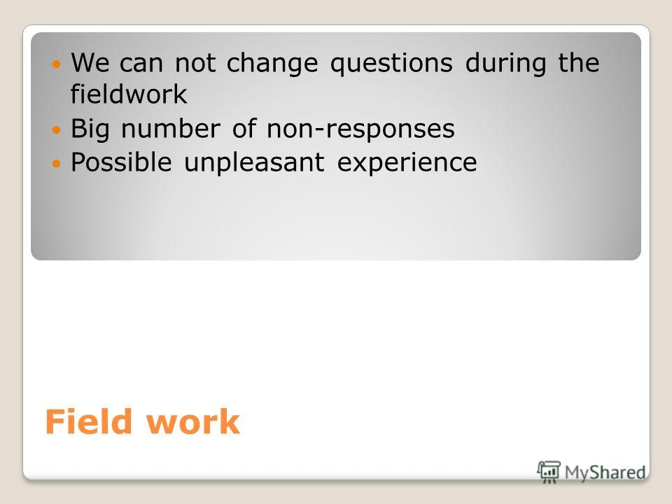 Field work We can not change questions during the fieldwork Big number of non-responses Possible unpleasant experience