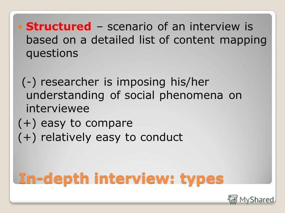 In-depth interview: types Structured – scenario of an interview is based on a detailed list of content mapping questions (-) researcher is imposing his/her understanding of social phenomena on interviewee (+) easy to compare (+) relatively easy to co