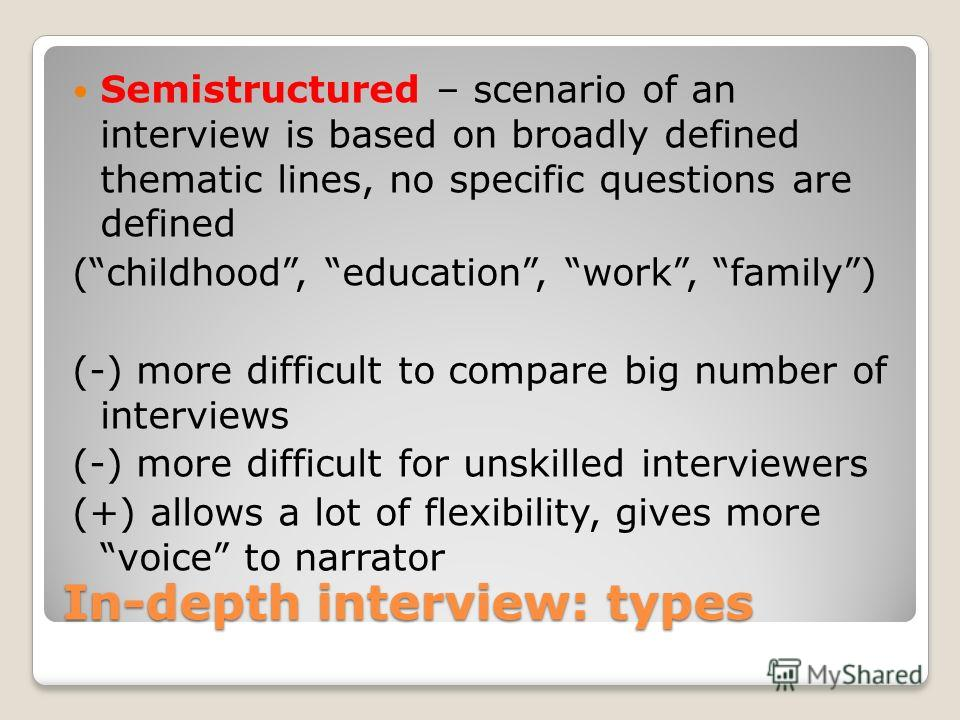 In-depth interview: types Semistructured – scenario of an interview is based on broadly defined thematic lines, no specific questions are defined (childhood, education, work, family) (-) more difficult to compare big number of interviews (-) more dif