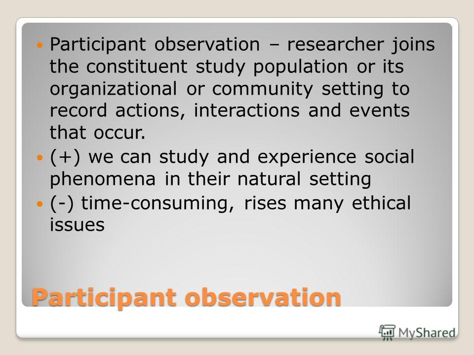 Participant observation Participant observation – researcher joins the constituent study population or its organizational or community setting to record actions, interactions and events that occur. (+) we can study and experience social phenomena in