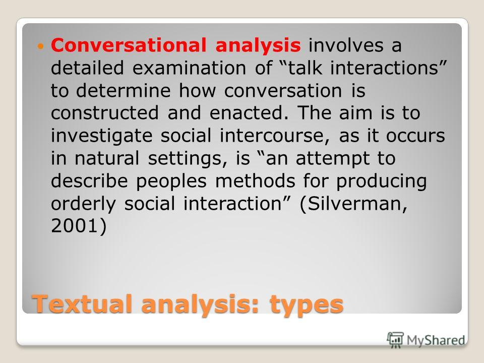 Textual analysis: types Conversational analysis involves a detailed examination of talk interactions to determine how conversation is constructed and enacted. The aim is to investigate social intercourse, as it occurs in natural settings, is an attem