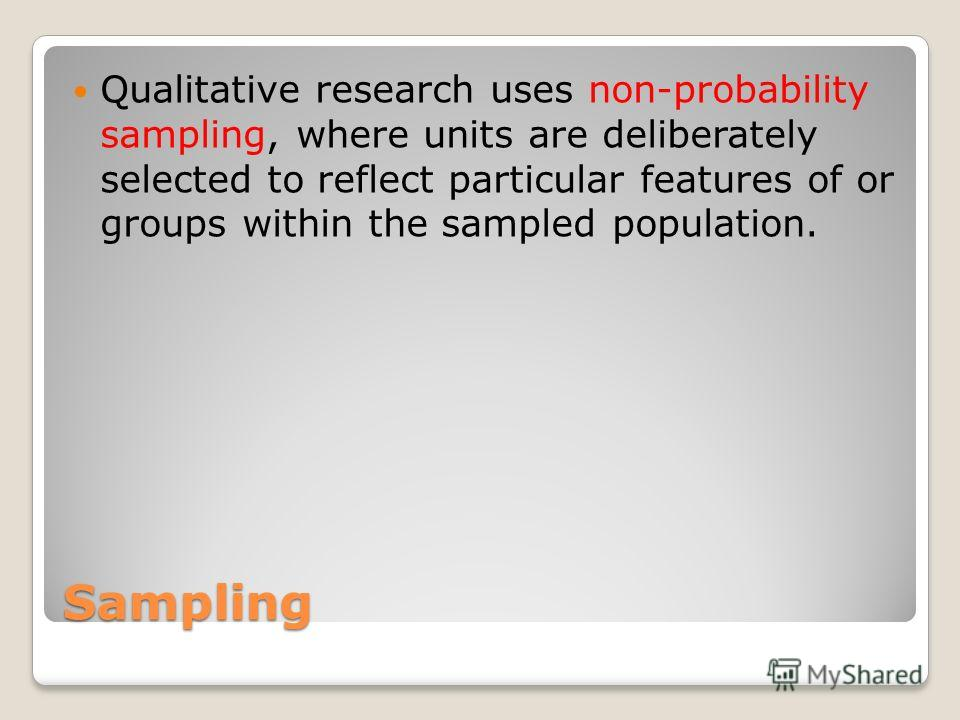 Sampling Qualitative research uses non-probability sampling, where units are deliberately selected to reflect particular features of or groups within the sampled population.