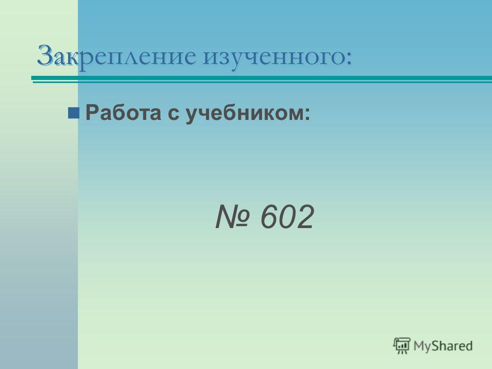 Работа с учебником: 602 Закрепление изученного: