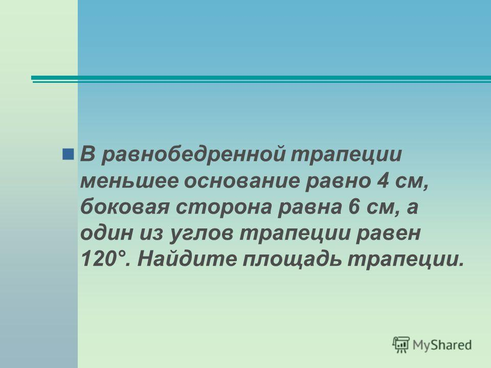 В равнобедренной трапеции меньшее основание равно 4 см, боковая сторона равна 6 см, а один из углов трапеции равен 120°. Найдите площадь трапеции.
