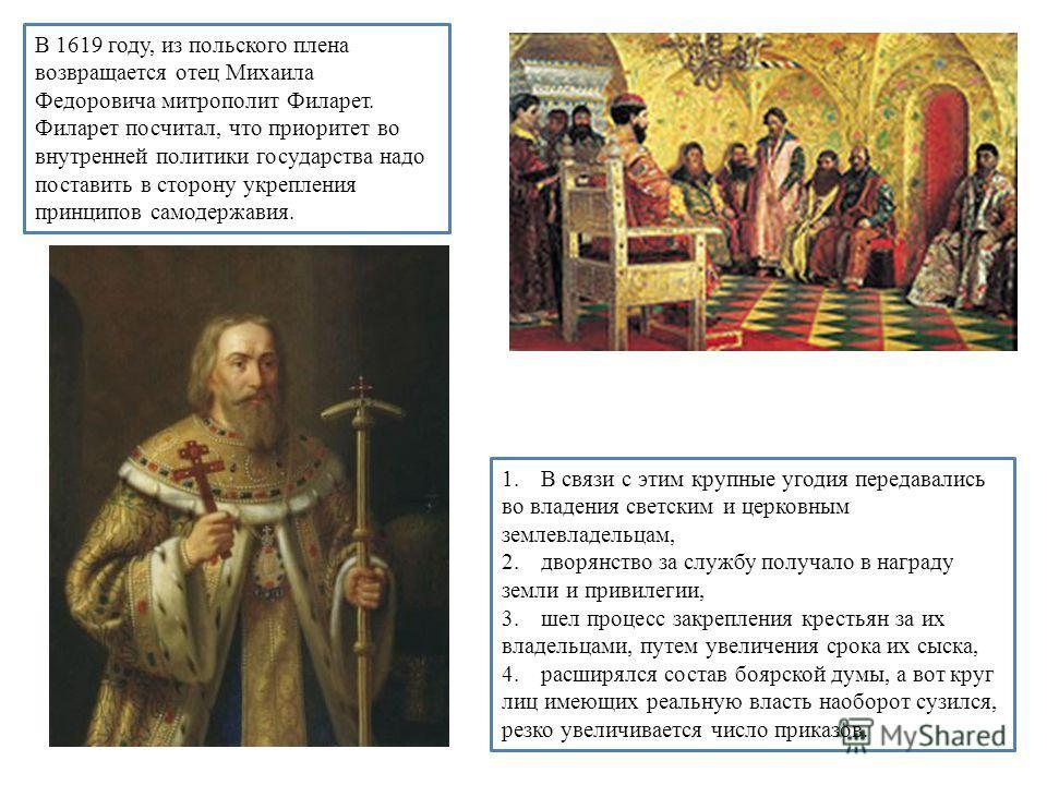 В 1619 году, из польского плена возвращается отец Михаила Федоровича митрополит Филарет. Филарет посчитал, что приоритет во внутренней политики государства надо поставить в сторону укрепления принципов самодержавия. 1.В связи с этим крупные угодия пе