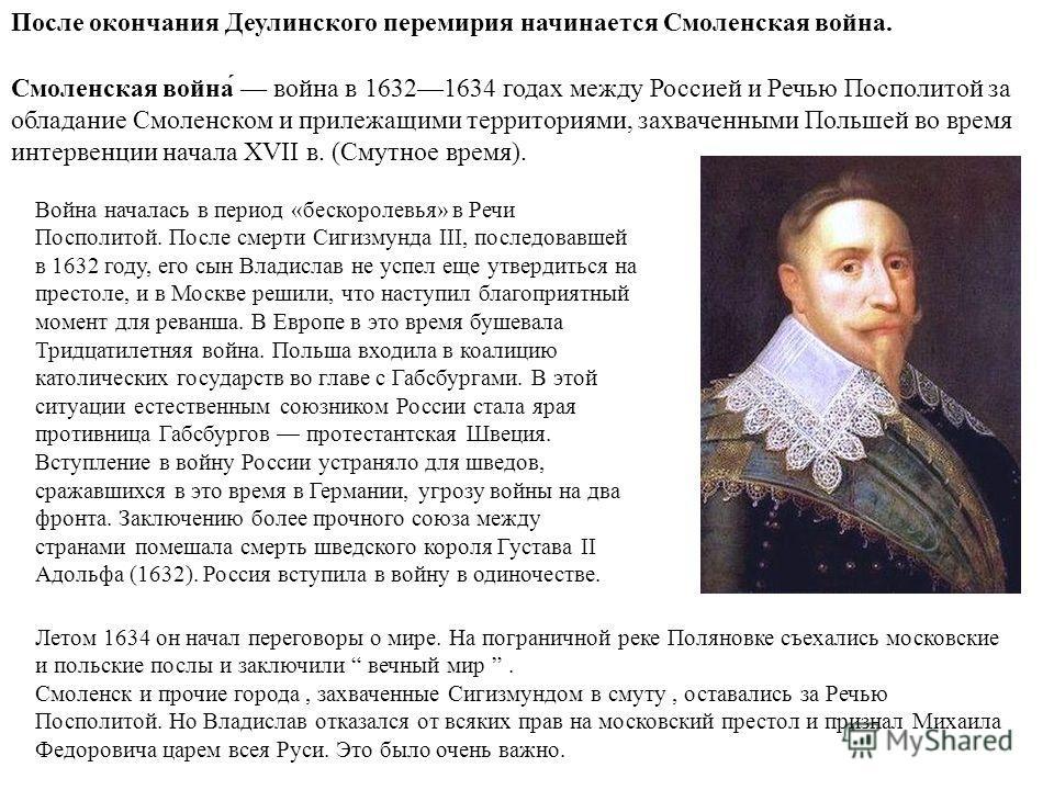 Летом 1634 он начал переговоры о мире. На пограничной реке Поляновке съехались московские и польские послы и заключили вечный мир. Смоленск и прочие города, захваченные Сигизмундом в смуту, оставались за Речью Посполитой. Но Владислав отказался от вс