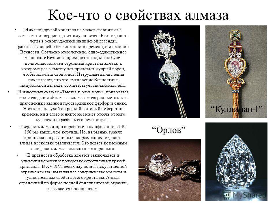 Кое-что о свойствах алмаза Никакой другой кристалл не может сравниться с алмазом по твердости, поэтому он вечен. Его твердость легла в основу древней индийской легенды, рассказывающей о бесконечности времени, и о величии Вечности. Согласно этой леген