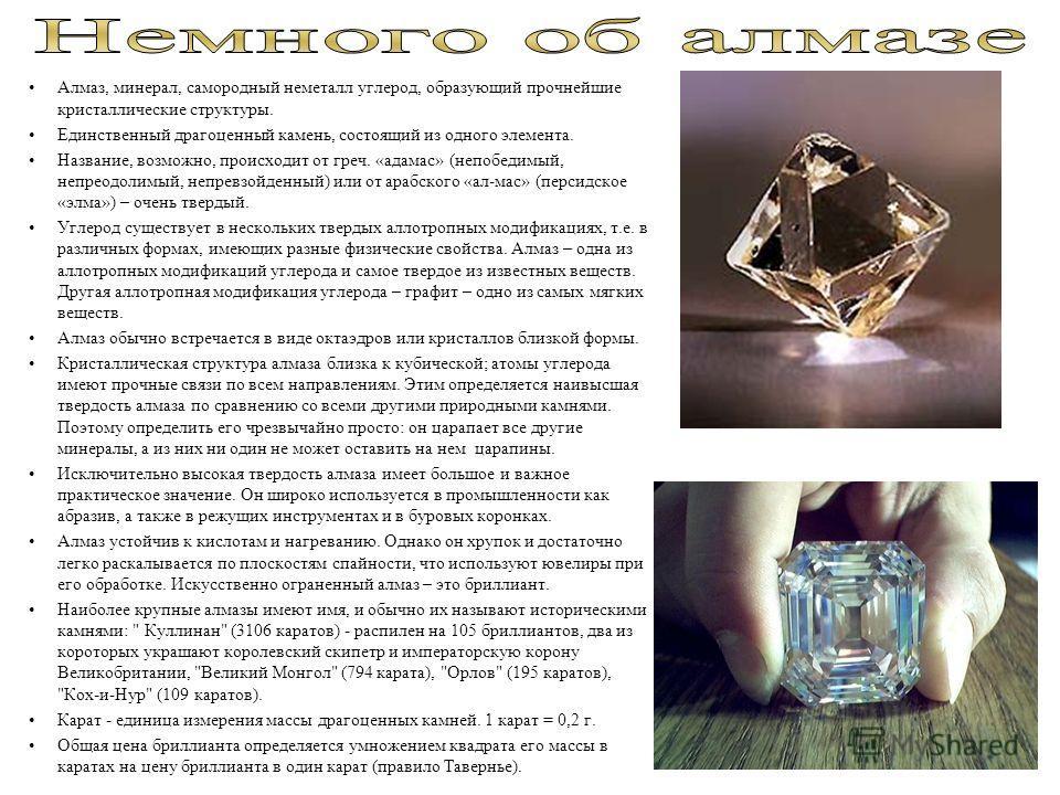 Алмаз, минерал, самородный неметалл углерод, образующий прочнейшие кристаллические структуры. Единственный драгоценный камень, состоящий из одного элемента. Название, возможно, происходит от греч. «адамас» (непобедимый, непреодолимый, непревзойденный