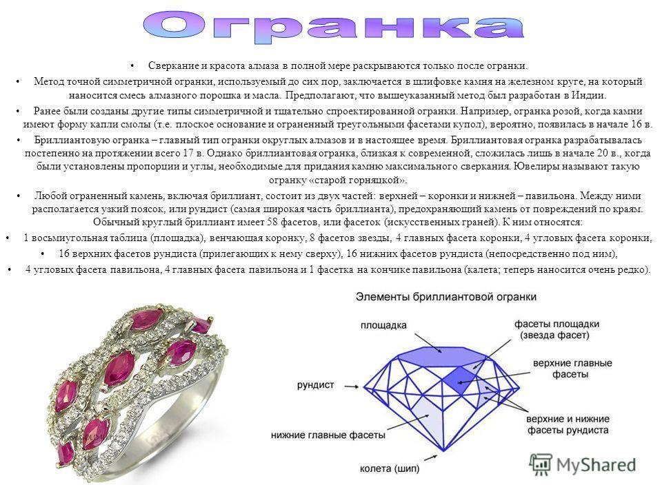 Сверкание и красота алмаза в полной мере раскрываются только после огранки. Метод точной симметричной огранки, используемый до сих пор, заключается в шлифовке камня на железном круге, на который наносится смесь алмазного порошка и масла. Предполагают