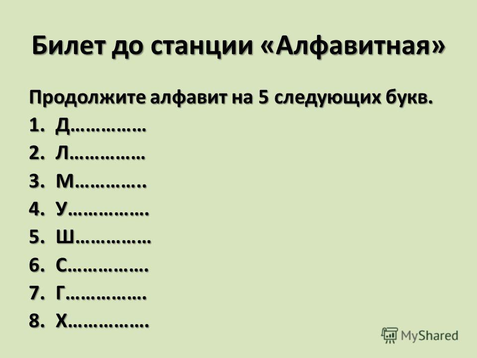 Билет до станции «Алфавитная» Продолжите алфавит на 5 следующих букв. 1.Д…………… 2.Л…………… 3.М………….. 4.У……………. 5.Ш…………… 6.С……………. 7.Г……………. 8.Х…………….
