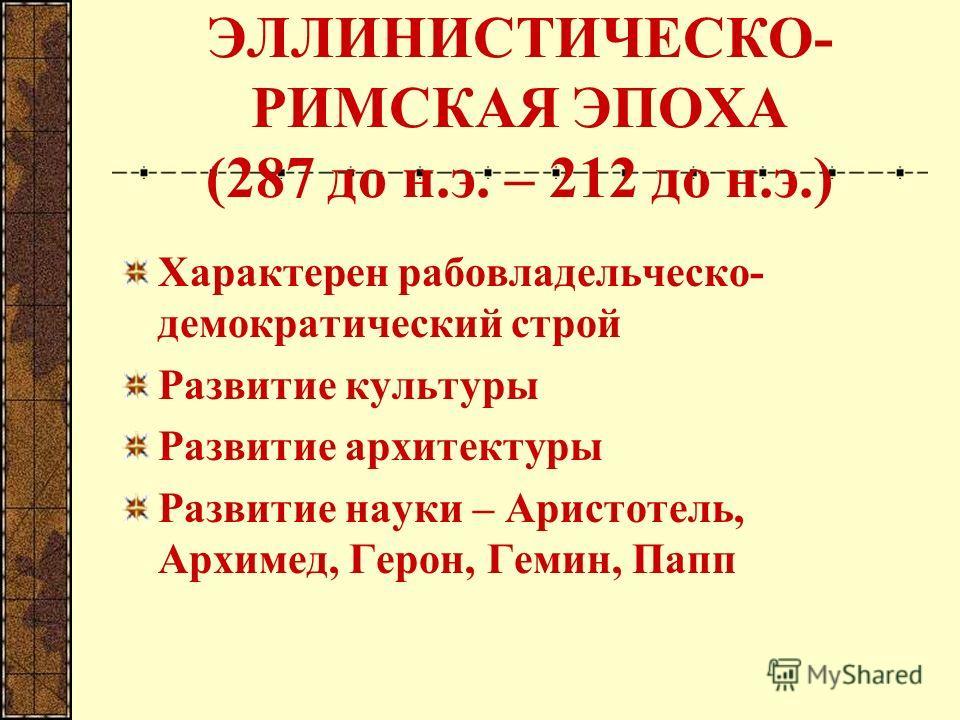 ЭЛЛИНИСТИЧЕСКО- РИМСКАЯ ЭПОХА (287 до н.э. – 212 до н.э.) Характерен рабовладельческо- демократический строй Развитие культуры Развитие архитектуры Развитие науки – Аристотель, Архимед, Герон, Гемин, Папп
