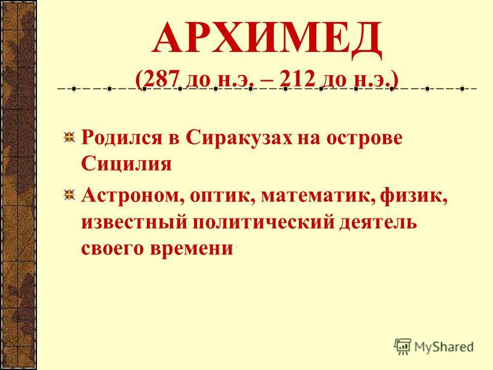 АРХИМЕД (287 до н.э. – 212 до н.э.) Родился в Сиракузах на острове Сицилия Астроном, оптик, математик, физик, известный политический деятель своего времени