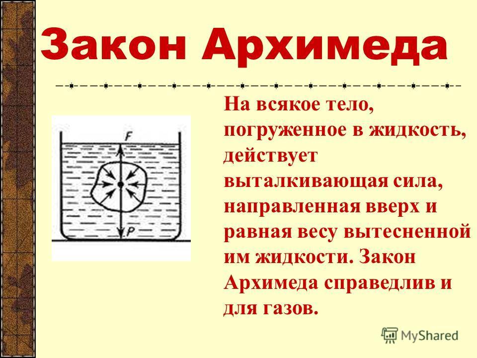 Закон Архимеда На всякое тело, погруженное в жидкость, действует выталкивающая сила, направленная вверх и равная весу вытесненной им жидкости. Закон Архимеда справедлив и для газов.