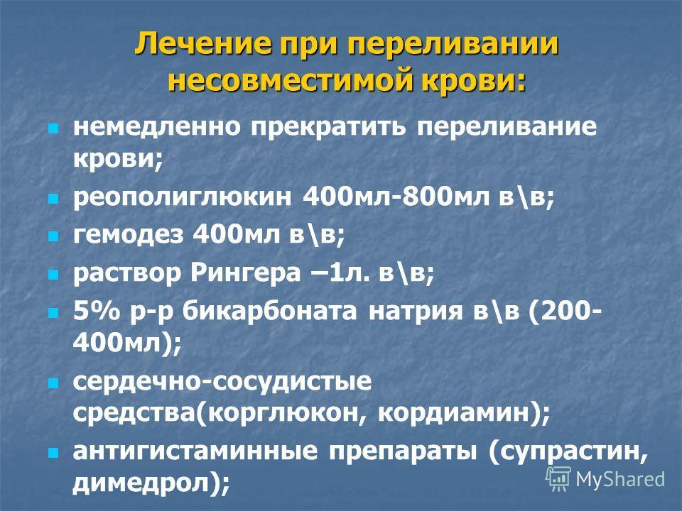 Лечение при переливании несовместимой крови: немедленно прекратить переливание крови; реополиглюкин 400мл-800мл в\в; гемодез 400мл в\в; раствор Рингера –1л. в\в; 5% р-р бикарбоната натрия в\в (200- 400мл); сердечно-сосудистые средства(корглюкон, корд