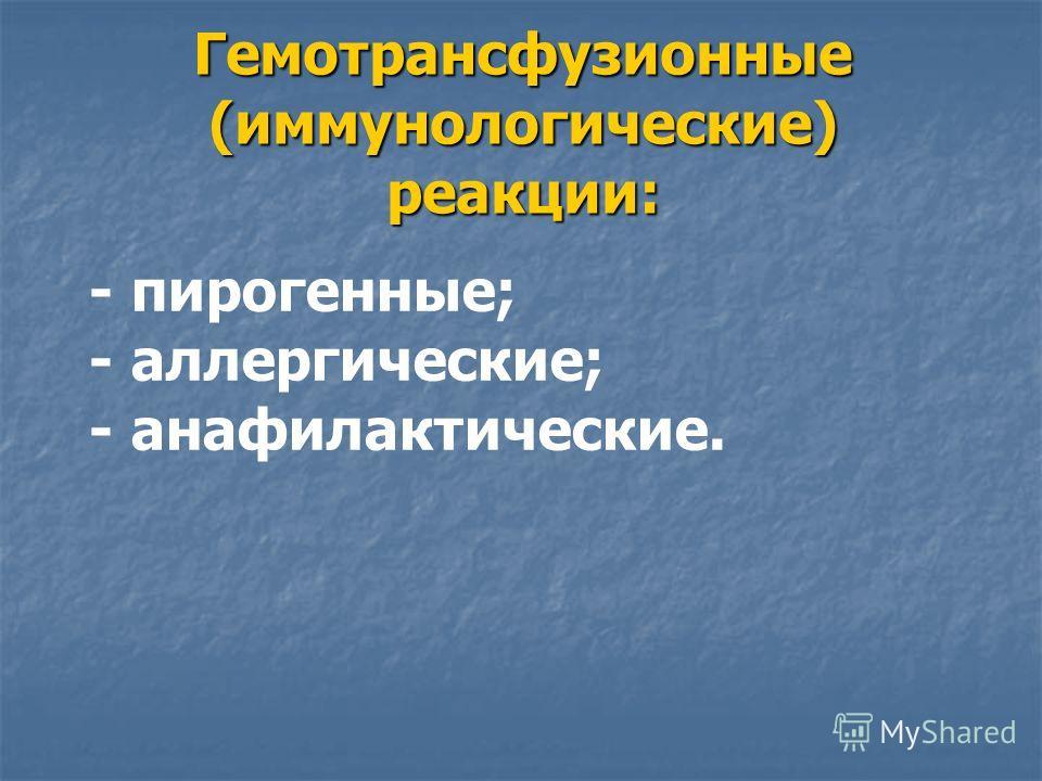 Гемотрансфузионные (иммунологические) реакции: - пирогенные; - аллергические; - анафилактические.