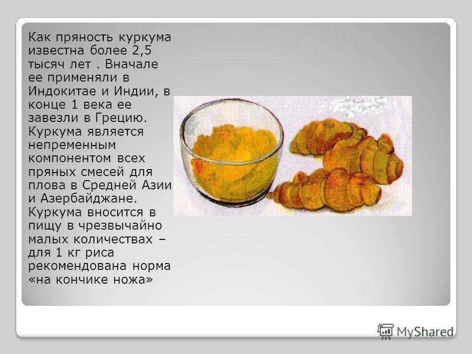 Как пряность куркума известна более 2,5 тысяч лет. Вначале ее применяли в Индокитае и Индии, в конце 1 века ее завезли в Грецию. Куркума является непременным компонентом всех пряных смесей для плова в Средней Азии и Азербайджане. Куркума вносится в п