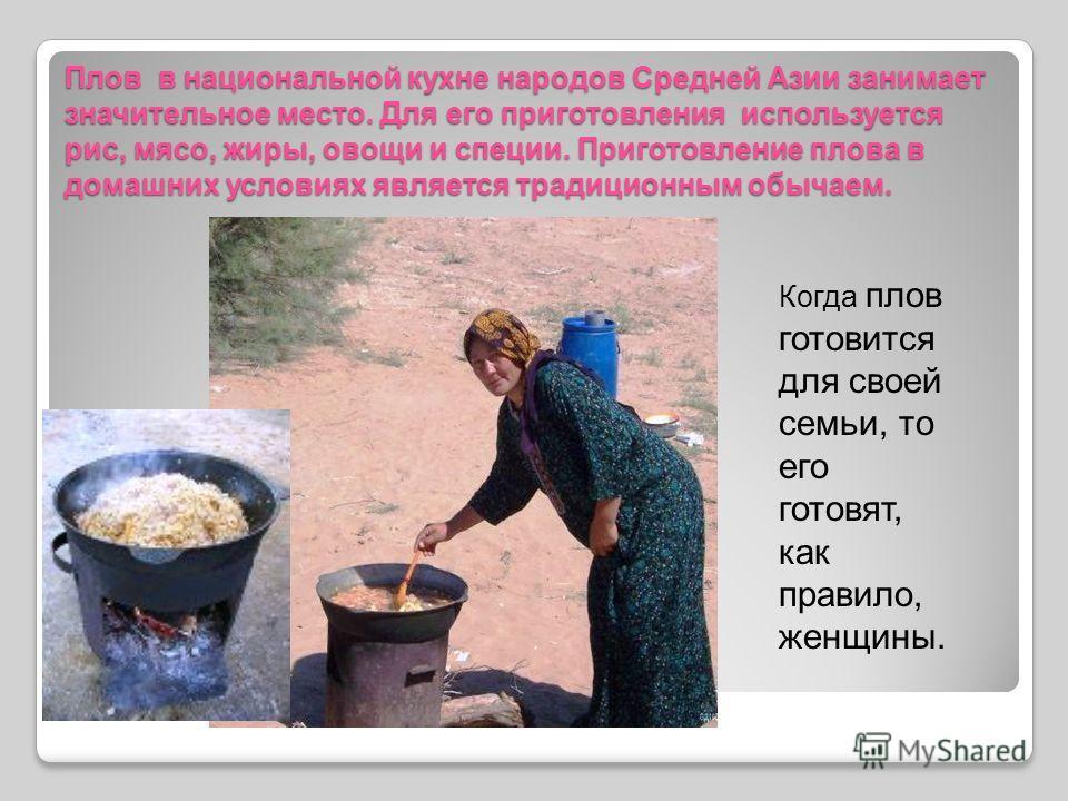 Плов в национальной кухне народов Средней Азии занимает значительное место. Для его приготовления используется рис, мясо, жиры, овощи и специи. Приготовление плова в домашних условиях является традиционным обычаем. Когда плов готовится для своей семь