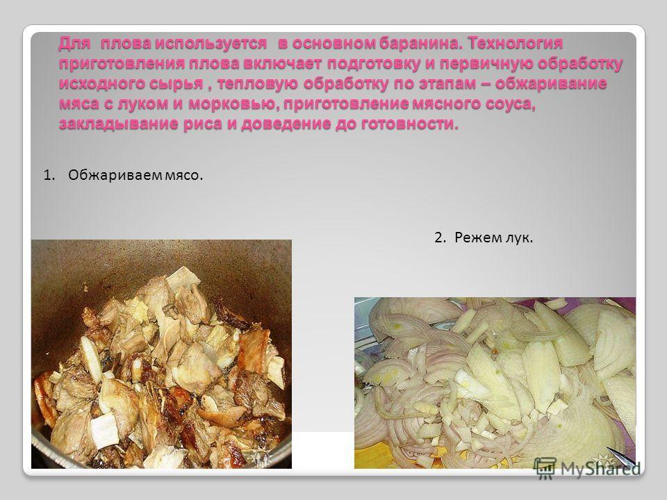 Для плова используется в основном баранина. Технология приготовления плова включает подготовку и первичную обработку исходного сырья, тепловую обработку по этапам – обжаривание мяса с луком и морковью, приготовление мясного соуса, закладывание риса и