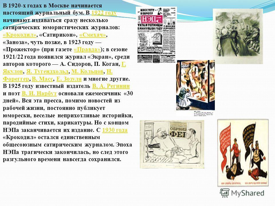 В 1920-х годах в Москве начинается настоящий журнальный бум. В 1922 году начинают издаваться сразу несколько сатирических юмористических журналов: «Крокодил», «Сатирикон», «Смехач», «Заноза», чуть позже, в 1923 году «Прожектор» (при газете «Правда»);
