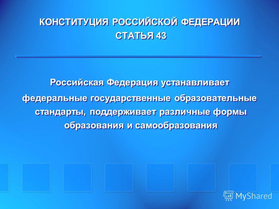 КОНСТИТУЦИЯ РОССИЙСКОЙ ФЕДЕРАЦИИ СТАТЬЯ 43 Российская Федерация устанавливает федеральные государственные образовательные стандарты, поддерживает различные формы образования и самообразования Российская Федерация устанавливает федеральные государстве