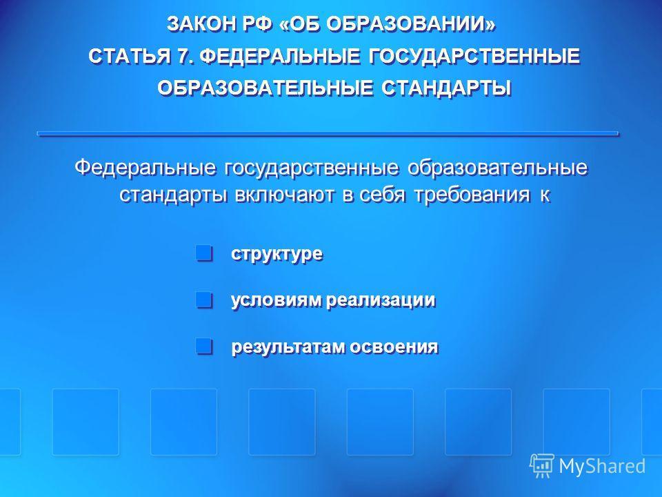 ЗАКОН РФ «ОБ ОБРАЗОВАНИИ» СТАТЬЯ 7. ФЕДЕРАЛЬНЫЕ ГОСУДАРСТВЕННЫЕ ОБРАЗОВАТЕЛЬНЫЕ СТАНДАРТЫ Федеральные государственные образовательные стандарты включают в себя требования к структуре условиям реализации результатам освоения