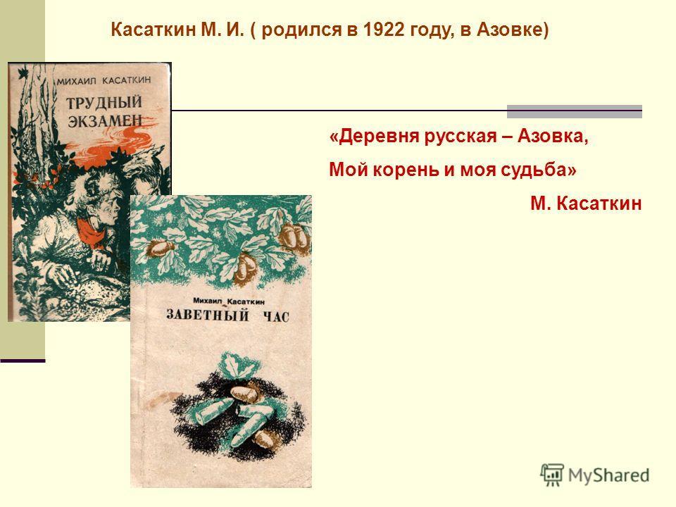 Касаткин М. И. ( родился в 1922 году, в Азовке) «Деревня русская – Азовка, Мой корень и моя судьба» М. Касаткин