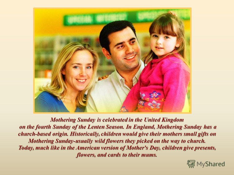 Mothering Sunday is celebrated in the United Kingdom on the fourth Sunday of the Lenten Season. In England, Mothering Sunday has a church-based origin. Historically, children would give their mothers small gifts on Mothering Sunday-usually wild flowe