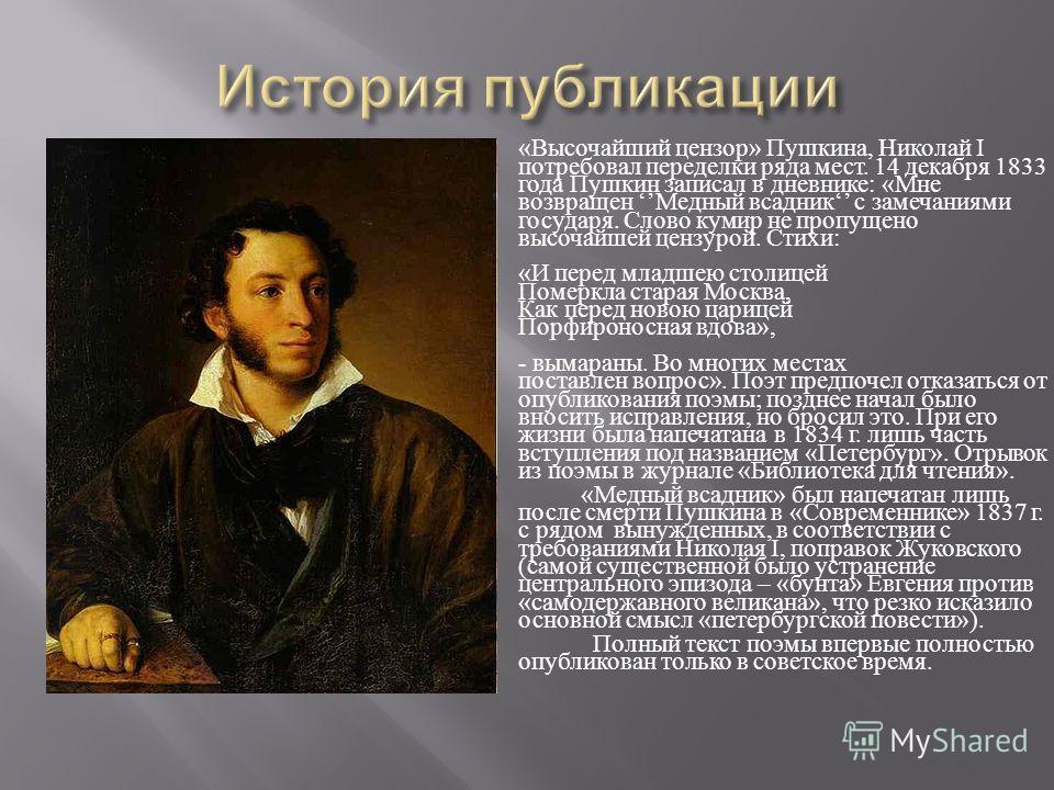 « Высочайший цензор » Пушкина, Николай I потребовал переделки ряда мест. 14 декабря 1833 года Пушкин записал в дневнике : « Мне возвращен Медный всадник с замечаниями государя. Слово кумир не пропущено высочайшей цензурой. Стихи : « И перед младшею с