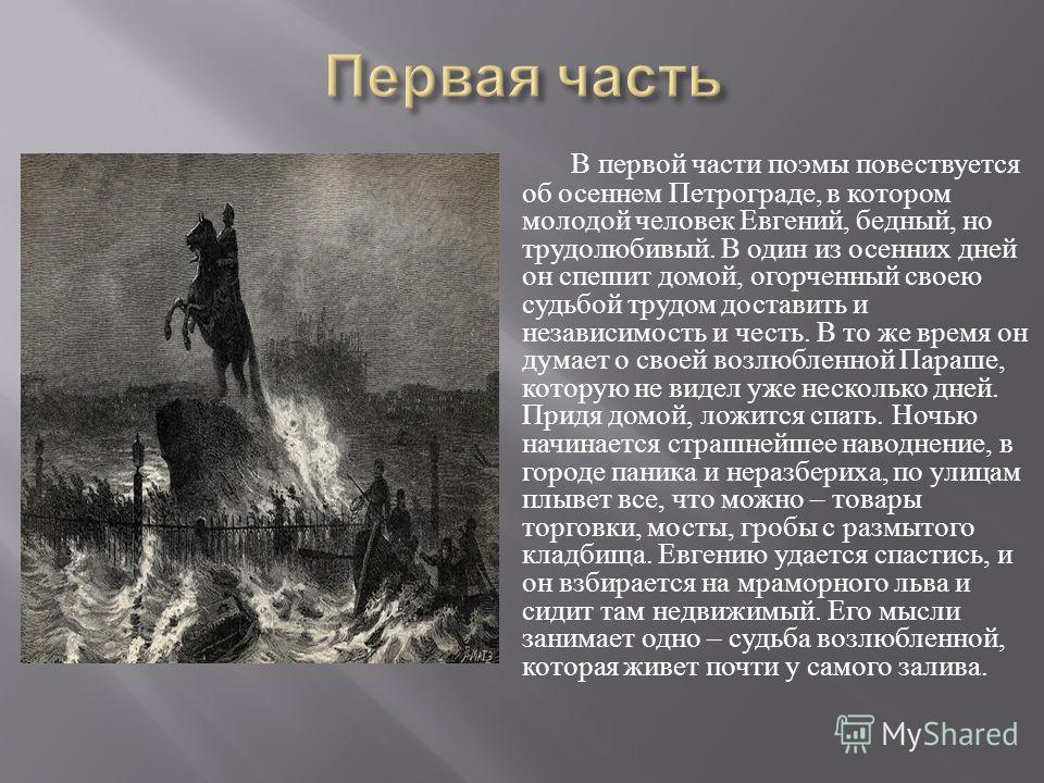 В первой части поэмы повествуется об осеннем Петрограде, в котором молодой человек Евгений, бедный, но трудолюбивый. В один из осенних дней он спешит домой, огорченный своею судьбой трудом доставить и независимость и честь. В то же время он думает о
