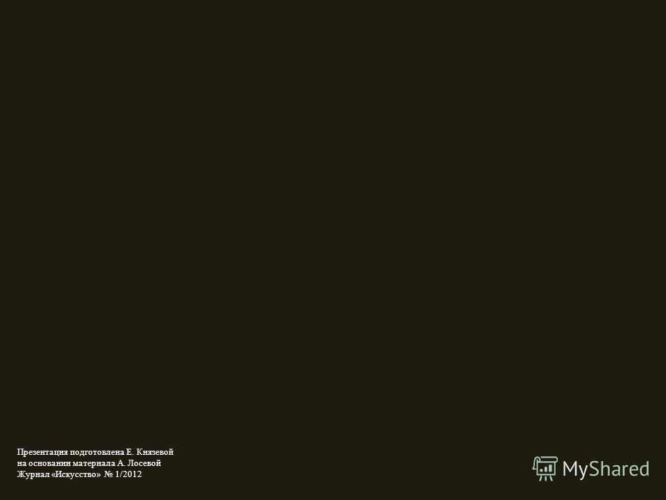 Презентация подготовлена Е. Князевой на основании материала А. Лосевой Журнал «Искусство» 1/2012