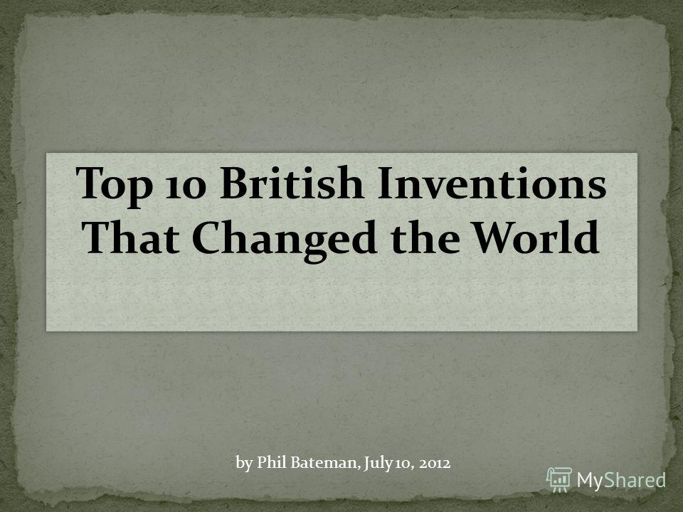 Top 10 British Inventions That Changed the World by Phil Bateman, July 10, 2012