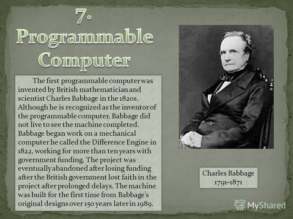 The first programmable computer was invented by British mathematician and scientist Charles Babbage in the 1820s. Although he is recognized as the inventor of the programmable computer, Babbage did not live to see the machine completed. Babbage began