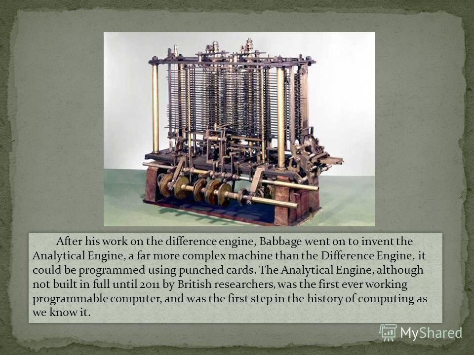 After his work on the difference engine, Babbage went on to invent the Analytical Engine, a far more complex machine than the Difference Engine, it could be programmed using punched cards. The Analytical Engine, although not built in full until 2011