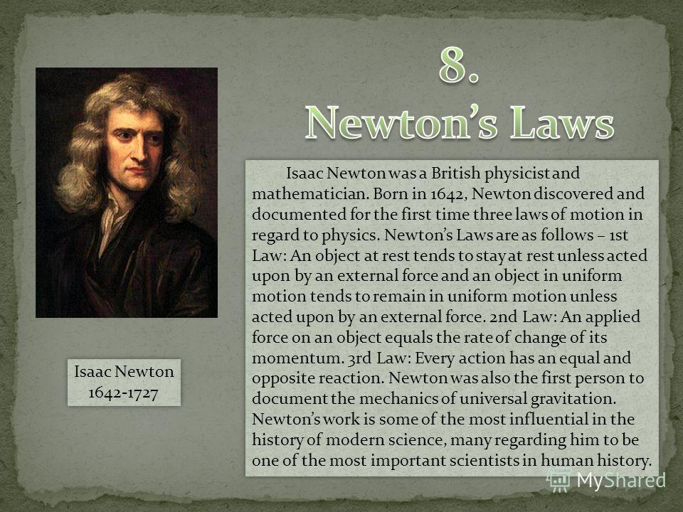 Isaac Newton was a British physicist and mathematician. Born in 1642, Newton discovered and documented for the first time three laws of motion in regard to physics. Newtons Laws are as follows – 1st Law: An object at rest tends to stay at rest unless