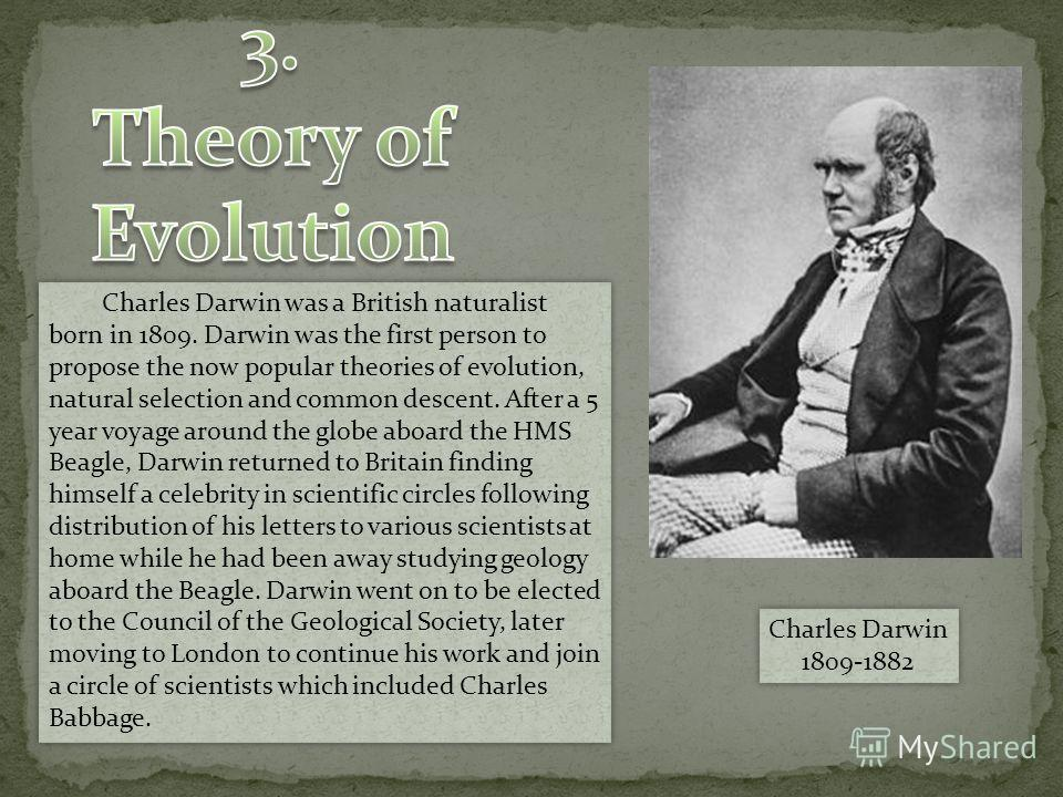 Charles Darwin 1809-1882 Charles Darwin 1809-1882 Charles Darwin was a British naturalist born in 1809. Darwin was the first person to propose the now popular theories of evolution, natural selection and common descent. After a 5 year voyage around t