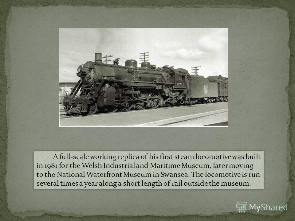 A full-scale working replica of his first steam locomotive was built in 1981 for the Welsh Industrial and Maritime Museum, later moving to the National Waterfront Museum in Swansea. The locomotive is run several times a year along a short length of r